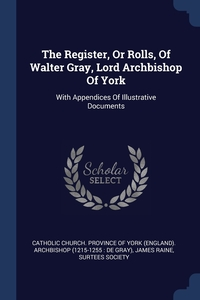 The Register, Or Rolls, Of Walter Gray, Lord Archbishop Of York: With Appendices Of Illustrative Documents, Catholic Church. Province of York (Engla, James Raine, Surtees Society обложка-превью