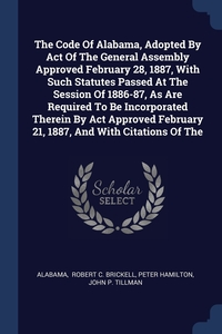 Книга под заказ: «The Code Of Alabama, Adopted By Act Of The General Assembly Approved February 28, 1887, With Such Statutes Passed At The Session Of 1886-87, As Are Required To Be Incorporated Therein By Act Approved February 21, 1887, And With Citations Of The»