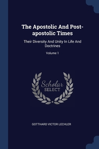 The Apostolic And Post-apostolic Times: Their Diversity And Unity In Life And Doctrines; Volume 1, Gotthard Victor Lechler обложка-превью