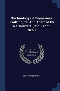 Книга под заказ: «Technology Of Framework Knitting, Tr. And Adapted By W.t. Rowlett. (leic. Techn. Sch.)»