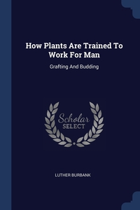 Книга под заказ: «How Plants Are Trained To Work For Man»