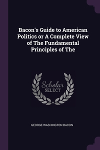 Книга под заказ: «Bacon's Guide to American Politics or A Complete View of The Fundamental Principles of The»