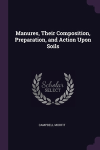 Книга под заказ: «Manures, Their Composition, Preparation, and Action Upon Soils»