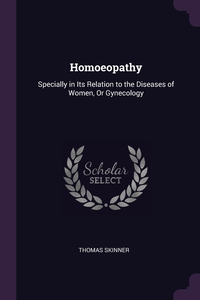 Homoeopathy: Specially in Its Relation to the Diseases of Women, Or Gynecology, Thomas Skinner обложка-превью