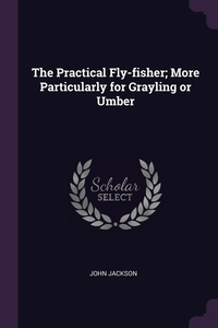 Книга под заказ: «The Practical Fly-fisher; More Particularly for Grayling or Umber»