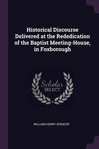 Historical Discourse Delivered at the Rededication of the Baptist Meeting-House, in Foxborough, William Henry Spencer обложка-превью