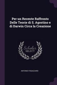 Per un Recente Raffronto Delle Teorie di S. Agostino e di Darwin Circa la Creazione, Antonio Fogazzaro обложка-превью