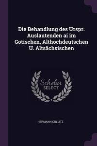 Die Behandlung des Urspr. Auslautenden ai im Gotischen, Althochdeutschen U. Altsächsischen, Hermann Collitz обложка-превью
