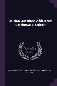 Solemn Questions Addressed to Hebrews of Culture, Franz Delitzsch, Translated by William Clifton Daland обложка-превью