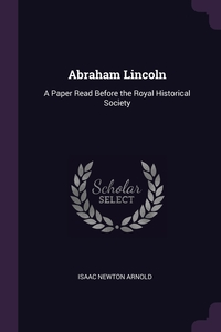 Abraham Lincoln: A Paper Read Before the Royal Historical Society, Isaac Newton Arnold обложка-превью