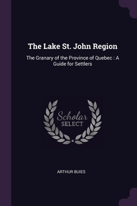 The Lake St. John Region: The Granary of the Province of Quebec : A Guide for Settlers, Arthur Buies обложка-превью