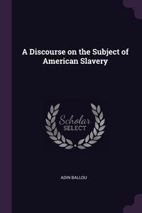 A Discourse on the Subject of American Slavery, Adin Ballou обложка-превью