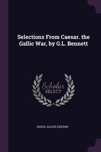 Книга под заказ: «Selections From Caesar. the Gallic War, by G.L. Bennett»