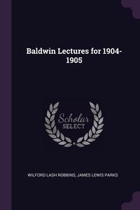 Baldwin Lectures for 1904-1905, Wilford Lash Robbins, James Lewis Parks обложка-превью