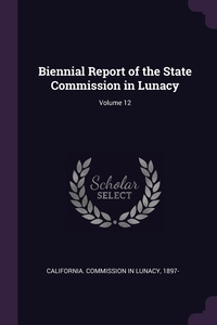 Книга под заказ: «Biennial Report of the State Commission in Lunacy; Volume 12»