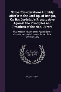 Some Considerations Humbly Offer'D to the Lord Bp. of Bangor, On His Lordship's Preservative Against the Principles and Practices of the Non-Jurors: Or, a Modest Review of His Appeal to the Consciences, and Common Sense of the Christian Laity, Joseph Smith обложка-превью