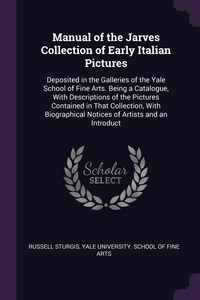 Manual of the Jarves Collection of Early Italian Pictures: Deposited in the Galleries of the Yale School of Fine Arts. Being a Catalogue, With Descriptions of the Pictures Contained in That Collection, With Biographical Notices of Artists and an Introduct, Russell Sturgis, Yale University. School Of Fine Arts обложка-превью