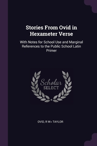 Stories From Ovid in Hexameter Verse: With Notes for School Use and Marginal References to the Public School Latin Primer, Publius Ovidius Naso, R W> Taylor обложка-превью