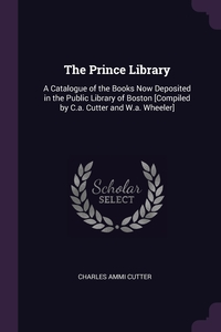 The Prince Library: A Catalogue of the Books Now Deposited in the Public Library of Boston [Compiled by C.a. Cutter and W.a. Wheeler], Charles Ammi Cutter обложка-превью