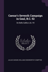 Caesar's Seventh Campaign in Gaul, B.C. 52: De Bello Gallico Lib. VII, Julius Caesar, William Cookworthy Compton обложка-превью