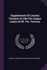 Книга под заказ: «Supplemento Di Lezioni Varianti Ai Libri De Lingua Latina Di M. Ter. Varrone»