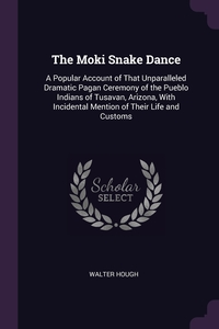 The Moki Snake Dance: A Popular Account of That Unparalleled Dramatic Pagan Ceremony of the Pueblo Indians of Tusavan, Arizona, With Incidental Mention of Their Life and Customs, Walter Hough обложка-превью