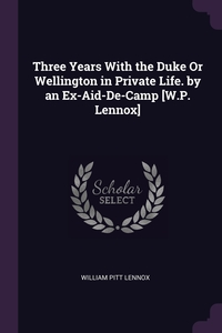Книга под заказ: «Three Years With the Duke Or Wellington in Private Life. by an Ex-Aid-De-Camp [W.P. Lennox]»