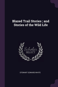 Blazed Trail Stories ; and Stories of the Wild Life, Stewart Edward White обложка-превью
