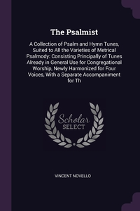 The Psalmist: A Collection of Psalm and Hymn Tunes, Suited to All the Varieties of Metrical Psalmody: Consisting Principally of Tunes Already in General Use for Congregational Worship, Newly Harmonized for Four Voices, With a Separate Accompaniment for Th, Vincent Novello обложка-превью