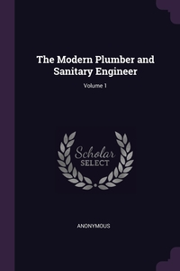 Книга под заказ: «The Modern Plumber and Sanitary Engineer; Volume 1»
