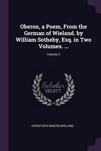 Oberon, a Poem, From the German of Wieland. by William Sotheby, Esq. in Two Volumes. ...; Volume 2, Christoph Martin Wieland обложка-превью