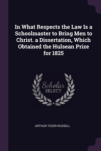 Книга под заказ: «In What Respects the Law Is a Schoolmaster to Bring Men to Christ. a Dissertation, Which Obtained the Hulsean Prize for 1825»