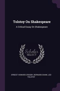 Tolstoy On Shakespeare: A Critical Essay On Shakespeare, Ernest Howard Crosby, Bernard Shaw, Leo Tolstoy обложка-превью