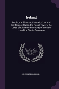 Ireland: Dublin, the Shannon, Limerick, Cork, and the Kilkenny Races, the Round Towers, the Lakes of Killarney, the County of Wicklow ... and the Giant's Causeway, Johann Georg Kohl обложка-превью