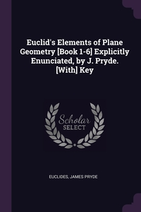 Euclid's Elements of Plane Geometry [Book 1-6] Explicitly Enunciated, by J. Pryde. [With] Key, Euclides, James Pryde обложка-превью