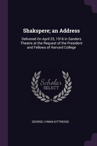Shakspere; an Address: Delivered On April 23, 1916 in Sanders Theatre at the Request of the President and Fellows of Harvard College, George Lyman Kittredge обложка-превью