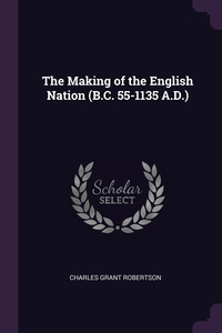 The Making of the English Nation (B.C. 55-1135 A.D.), Charles Grant Robertson обложка-превью
