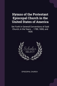 Hymns of the Protestant Episcopal Church in the United States of America: Set Forth in General Conventions of Said Church, in the Years ... 1789, 1808, and 1826, Episcopal Church обложка-превью