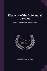 Elements of the Differential Calculus: With Examples and Applications, William Elwood Byerly обложка-превью