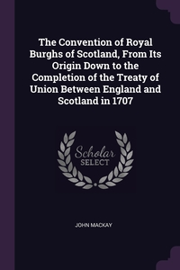 Книга под заказ: «The Convention of Royal Burghs of Scotland, From Its Origin Down to the Completion of the Treaty of Union Between England and Scotland in 1707»