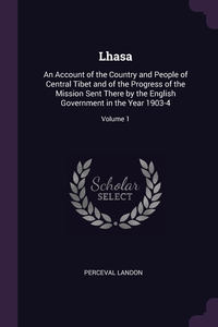 Lhasa: An Account of the Country and People of Central Tibet and of the Progress of the Mission Sent There by the English Government in the Year 1903-4; Volume 1, Perceval Landon обложка-превью