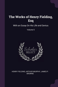 The Works of Henry Fielding, Esq: With an Essay On His Life and Genius; Volume 5, Henry Fielding, Arthur Murphy, James P. Browne обложка-превью