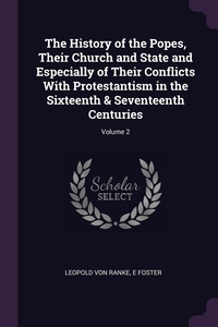 The History of the Popes, Their Church and State and Especially of Their Conflicts With Protestantism in the Sixteenth & Seventeenth Centuries; Volume 2, Leopold von Ranke, E Foster обложка-превью