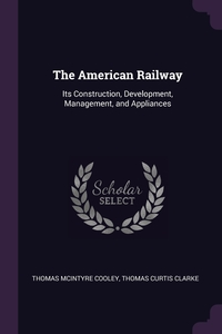 The American Railway: Its Construction, Development, Management, and Appliances, Thomas McIntyre Cooley, Thomas Curtis Clarke обложка-превью