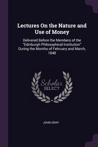 Lectures On the Nature and Use of Money: Delivered Before the Members of the 'Edinburgh Philosophical Institution' During the Months of February and March, 1848, John Gray обложка-превью