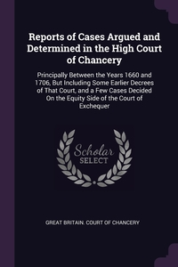 Reports of Cases Argued and Determined in the High Court of Chancery: Principally Between the Years 1660 and 1706, But Including Some Earlier Decrees of That Court, and a Few Cases Decided On the Equity Side of the Court of Exchequer, Great Britain. Court of Chancery обложка-превью