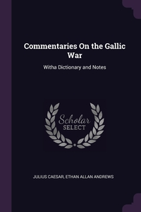 Commentaries On the Gallic War: Witha Dictionary and Notes, Julius Caesar, Ethan Allan Andrews обложка-превью