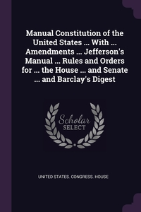 Manual Constitution of the United States ... With ... Amendments ... Jefferson's Manual ... Rules and Orders for ... the House ... and Senate ... and Barclay's Digest, United States. Congress. House обложка-превью