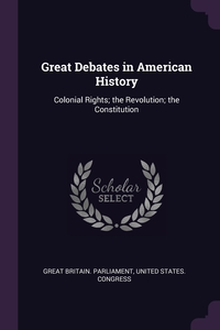 Great Debates in American History: Colonial Rights; the Revolution; the Constitution, Great Britain. Parliament, United States. Congress обложка-превью