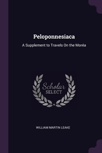 Peloponnesiaca: A Supplement to Travels On the Moréa, William Martin Leake обложка-превью